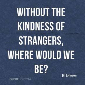 "Image is White text on a black Background – That reads ""Without the kindness of strangers, where would we be?"""